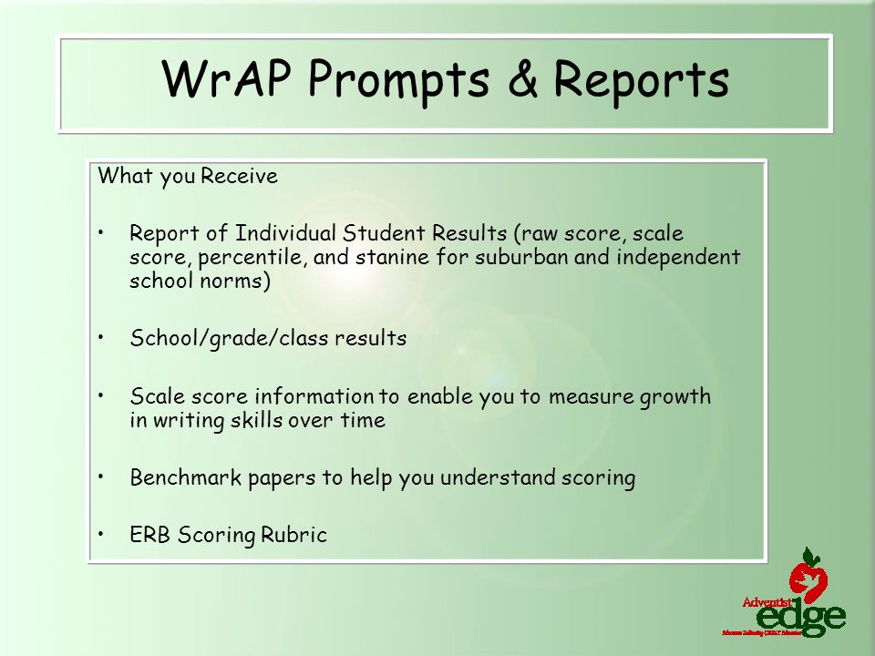 What you Receive Report of Individual Student Results (raw score, scale score, percentile, and stanine for suburban and independent school norms) School/grade/class results Scale score information to enable you to measure growth in writing skills over time Benchmark papers to help you understand scoring ERB Scoring Rubric WrAP Prompts & Reports