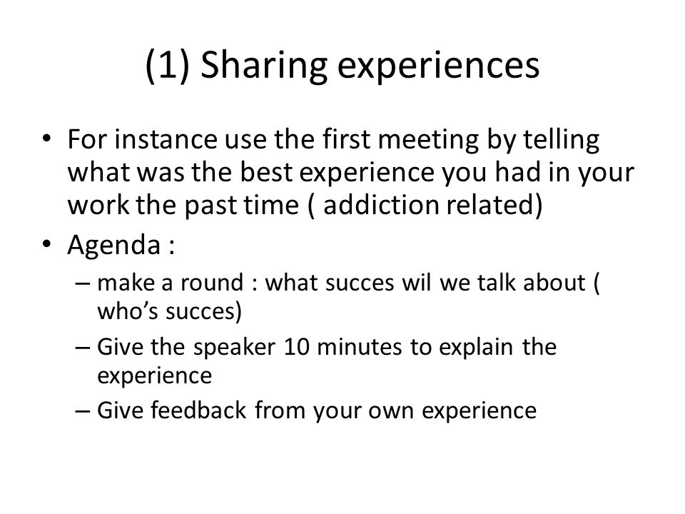 (1) Sharing experiences Try to pick up lessons from this experience Tell each other what you have learned : Tips and tricks Set time and date and place for next meeting together