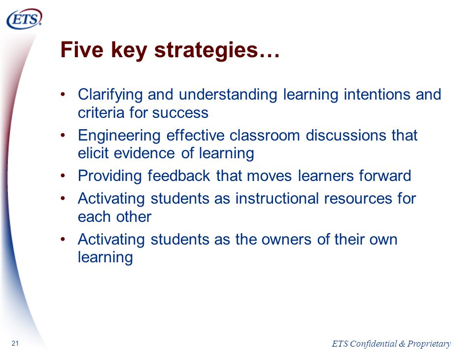 ETS Confidential & Proprietary 21 Five key strategies… Clarifying and understanding learning intentions and criteria for success Engineering effective classroom discussions that elicit evidence of learning Providing feedback that moves learners forward Activating students as instructional resources for each other Activating students as the owners of their own learning