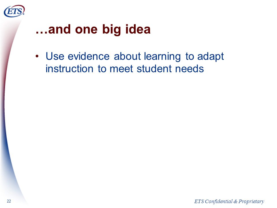ETS Confidential & Proprietary 22 …and one big idea Use evidence about learning to adapt instruction to meet student needs