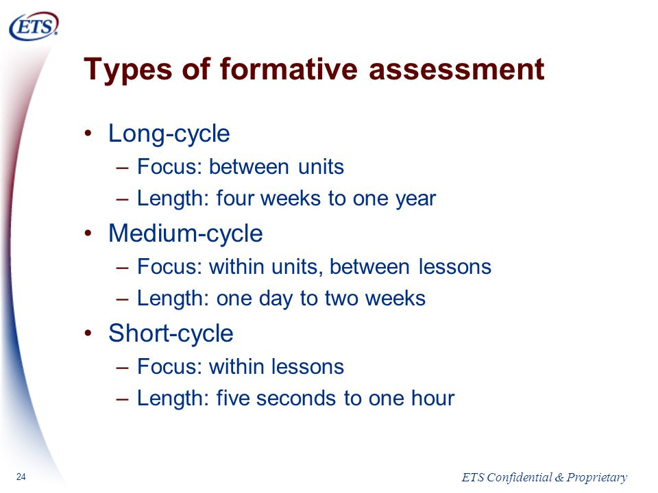 ETS Confidential & Proprietary 24 Types of formative assessment Long-cycle –Focus: between units –Length: four weeks to one year Medium-cycle –Focus: within units, between lessons –Length: one day to two weeks Short-cycle –Focus: within lessons –Length: five seconds to one hour