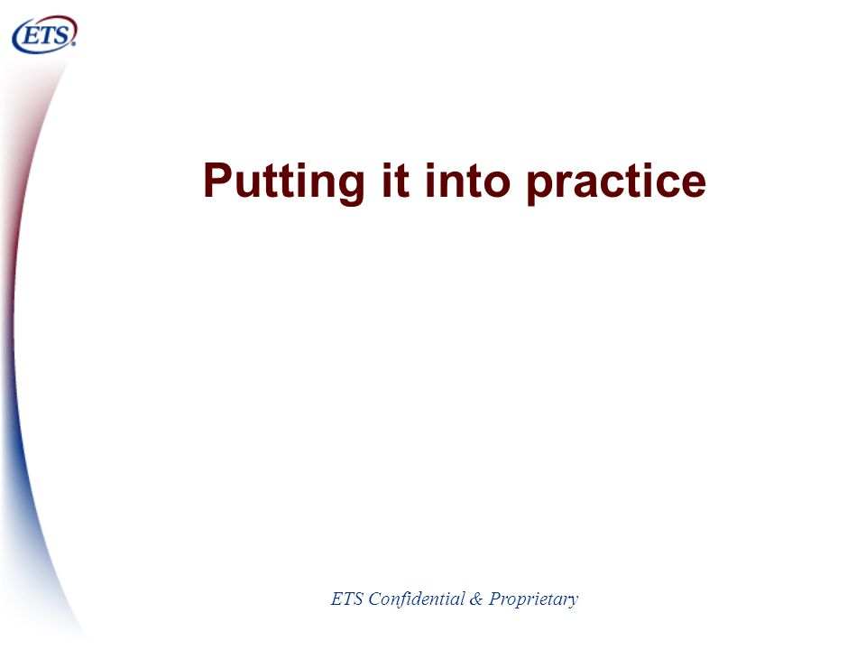 ETS Confidential & Proprietary Putting it into practice