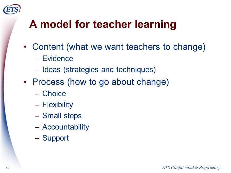 ETS Confidential & Proprietary 26 A model for teacher learning Content (what we want teachers to change) –Evidence –Ideas (strategies and techniques) Process (how to go about change) –Choice –Flexibility –Small steps –Accountability –Support