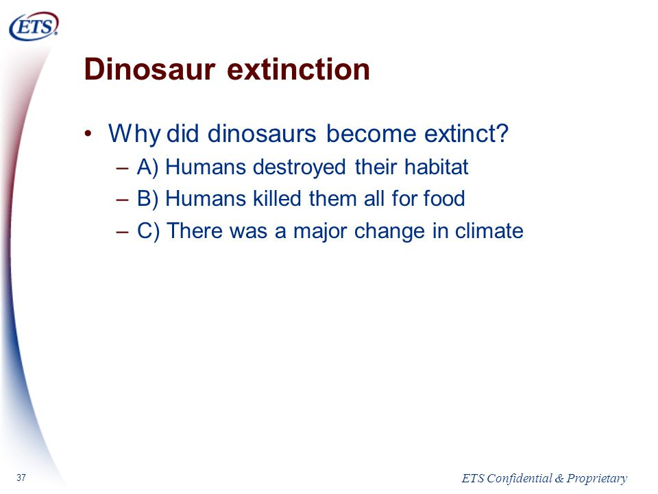 ETS Confidential & Proprietary 37 Dinosaur extinction Why did dinosaurs become extinct.