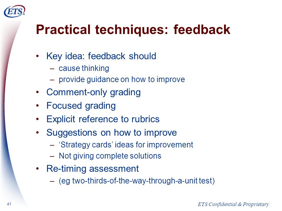 ETS Confidential & Proprietary 41 Practical techniques: feedback Key idea: feedback should –cause thinking –provide guidance on how to improve Comment-only grading Focused grading Explicit reference to rubrics Suggestions on how to improve –'Strategy cards' ideas for improvement –Not giving complete solutions Re-timing assessment –(eg two-thirds-of-the-way-through-a-unit test)