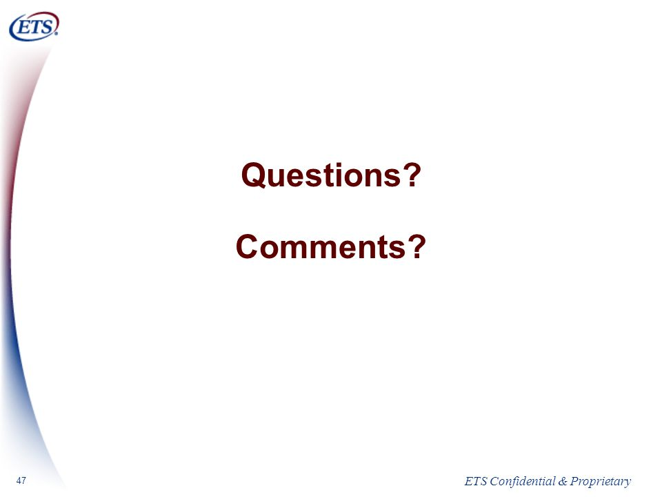 ETS Confidential & Proprietary 47 Questions Comments