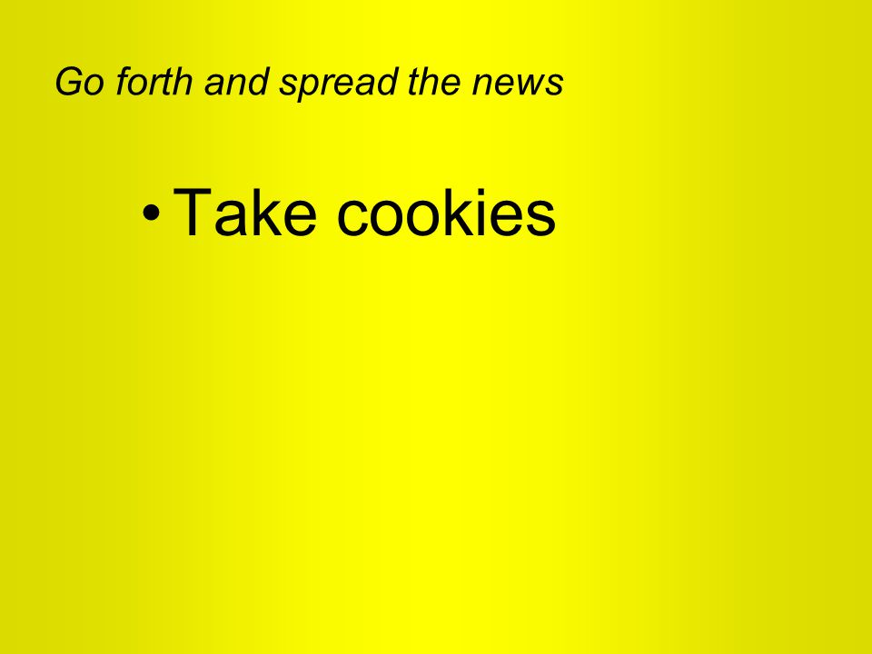 Go forth and spread the news Take cookies