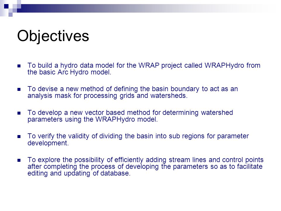 Objectives To build a hydro data model for the WRAP project called WRAPHydro from the basic Arc Hydro model. To devise a new method of defining the ba