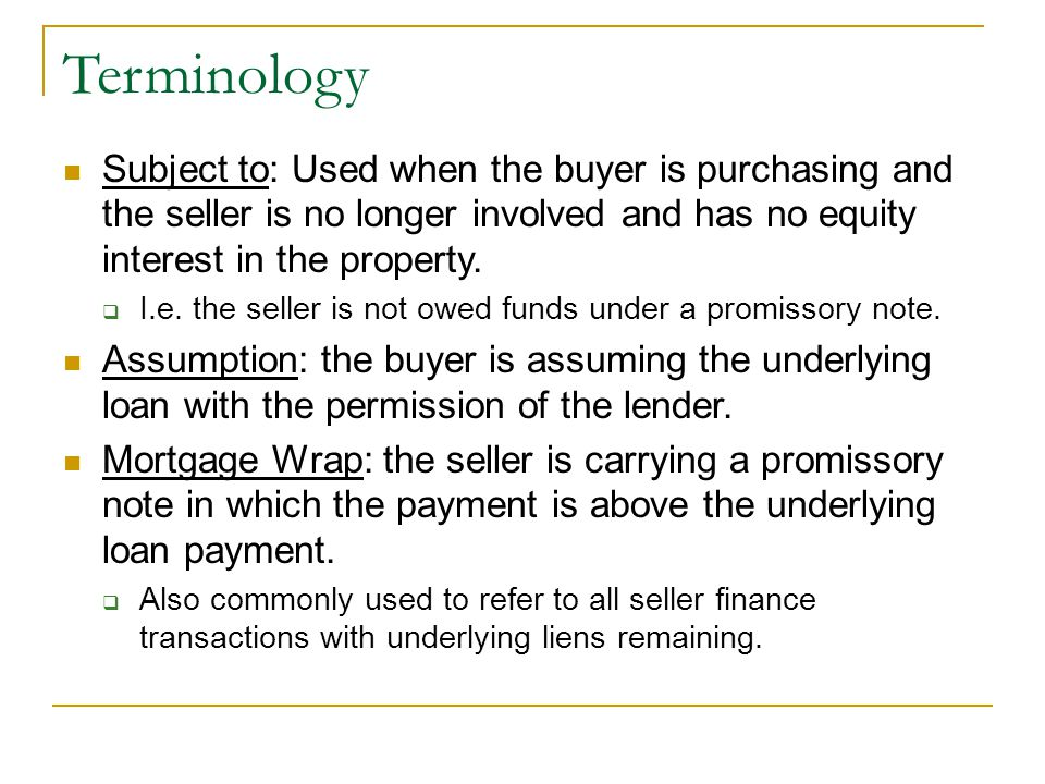 Terminology Subject to: Used when the buyer is purchasing and the seller is no longer involved and has no equity interest in the property.