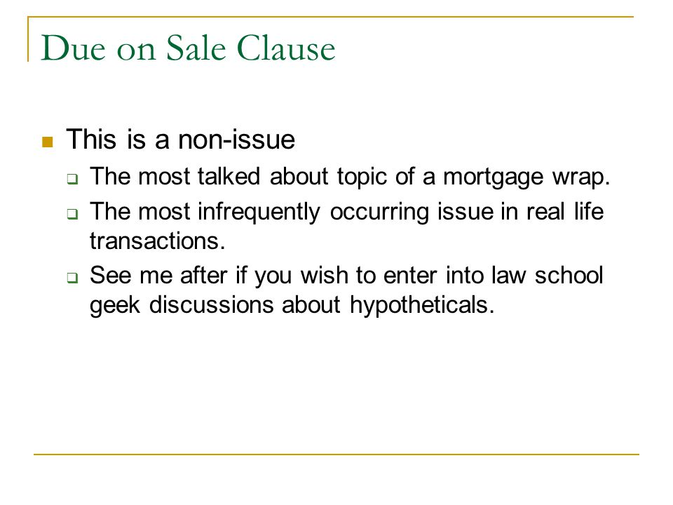Due on Sale Clause This is a non-issue  The most talked about topic of a mortgage wrap.