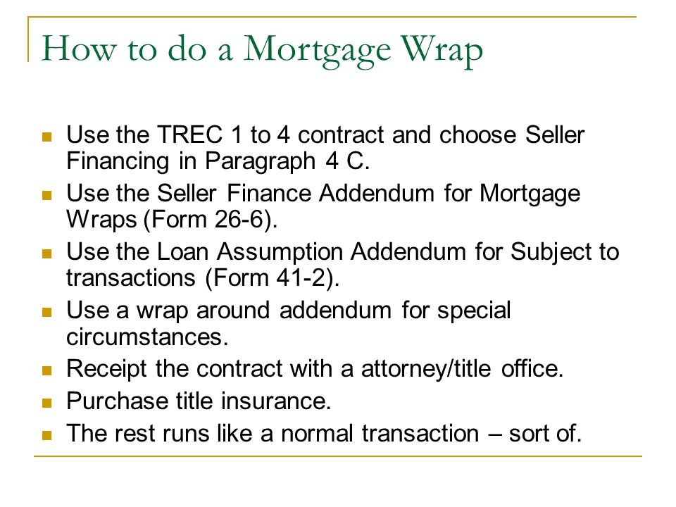 How to do a Mortgage Wrap Use the TREC 1 to 4 contract and choose Seller Financing in Paragraph 4 C.
