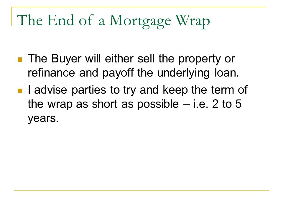 The End of a Mortgage Wrap The Buyer will either sell the property or refinance and payoff the underlying loan.