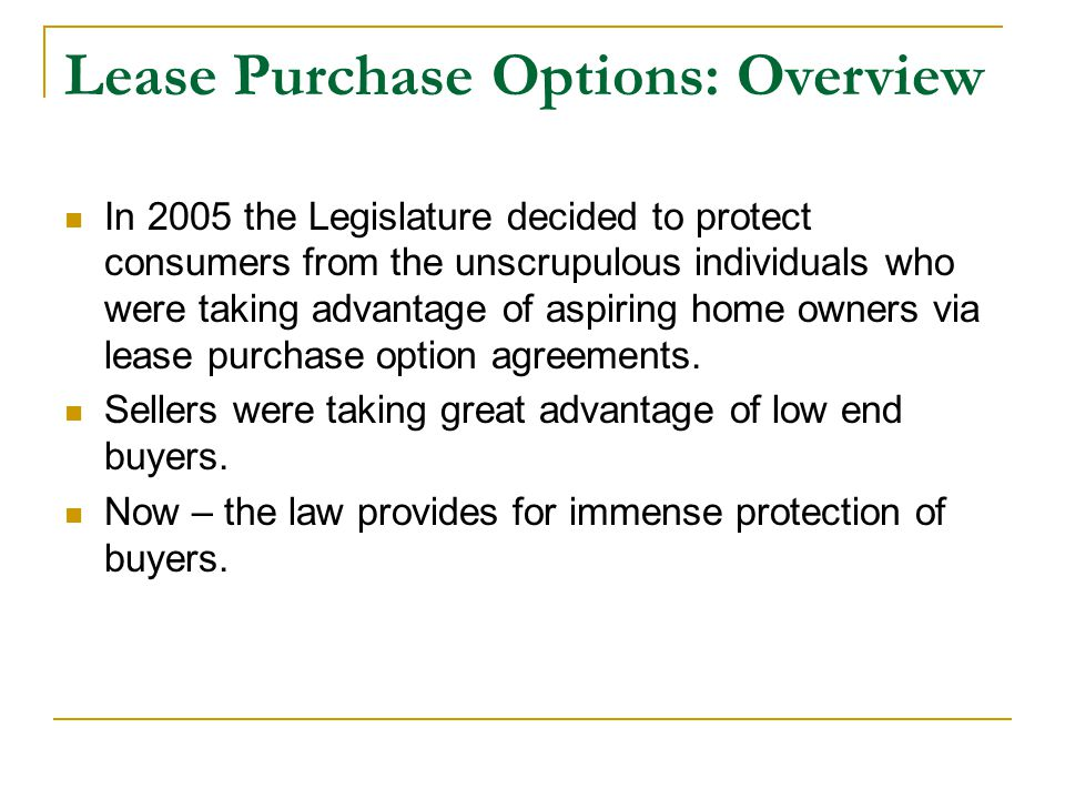 Lease Purchase Options: Overview In 2005 the Legislature decided to protect consumers from the unscrupulous individuals who were taking advantage of aspiring home owners via lease purchase option agreements.