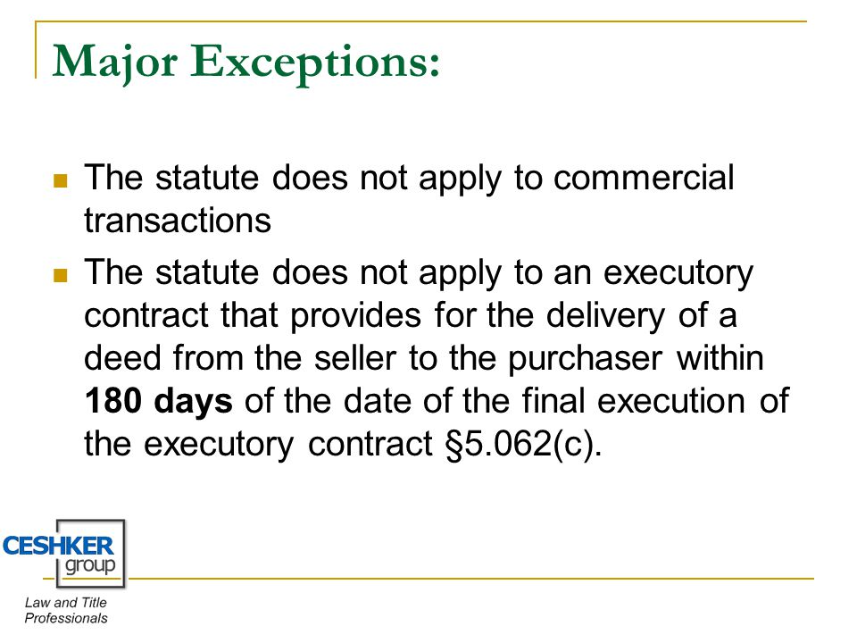 Major Exceptions: The statute does not apply to commercial transactions The statute does not apply to an executory contract that provides for the delivery of a deed from the seller to the purchaser within 180 days of the date of the final execution of the executory contract §5.062(c).