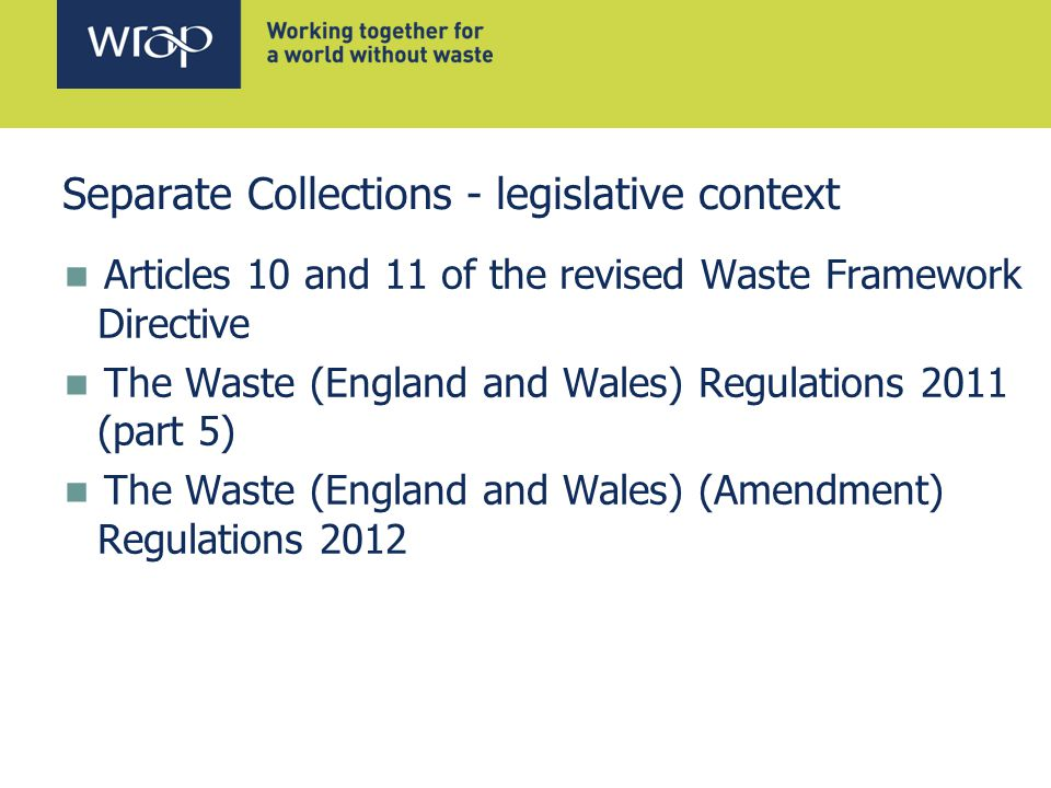 Separate Collections - legislative context Articles 10 and 11 of the revised Waste Framework Directive The Waste (England and Wales) Regulations 2011 (part 5) The Waste (England and Wales) (Amendment) Regulations 2012