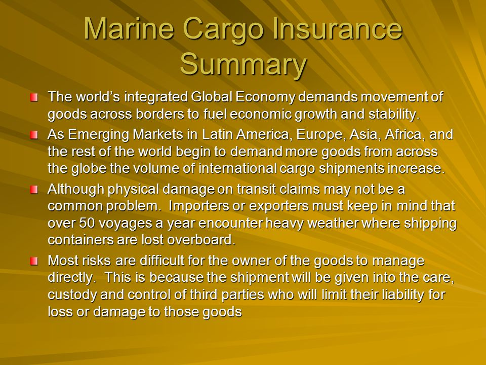 Marine Cargo Insurance Summary The world's integrated Global Economy demands movement of goods across borders to fuel economic growth and stability.