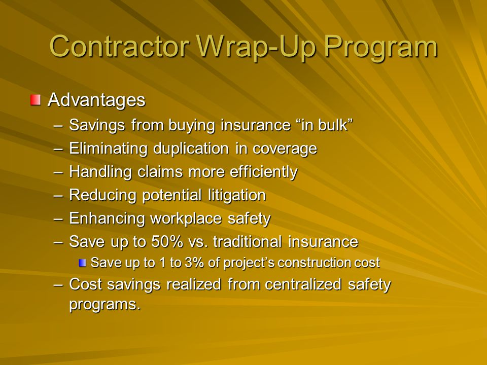 Contractor Wrap-Up Program Disadvantages –Requires project owners to invest more time and resources in admin Project owners must hire additional personnel or pay to contract out mgmt of wrap-up insurance.