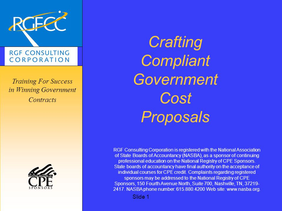 Copyright © RGFCC 2002 Slide 1 Crafting Compliant Government Cost Proposals RGF Consulting Corporation is registered with the National Association of State Boards of Accountancy (NASBA), as a sponsor of continuing professional education on the National Registry of CPE Sponsors.