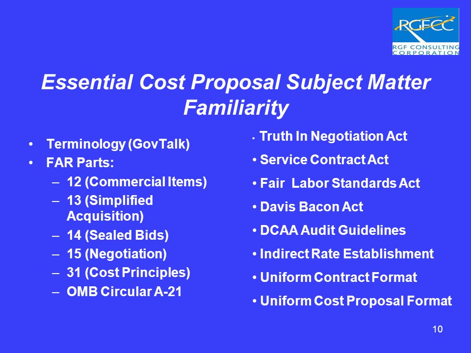 10 Essential Cost Proposal Subject Matter Familiarity Terminology (GovTalk) FAR Parts: –12 (Commercial Items) –13 (Simplified Acquisition) –14 (Sealed Bids) –15 (Negotiation) –31 (Cost Principles) –OMB Circular A-21 Truth In Negotiation Act Service Contract Act Fair Labor Standards Act Davis Bacon Act DCAA Audit Guidelines Indirect Rate Establishment Uniform Contract Format Uniform Cost Proposal Format
