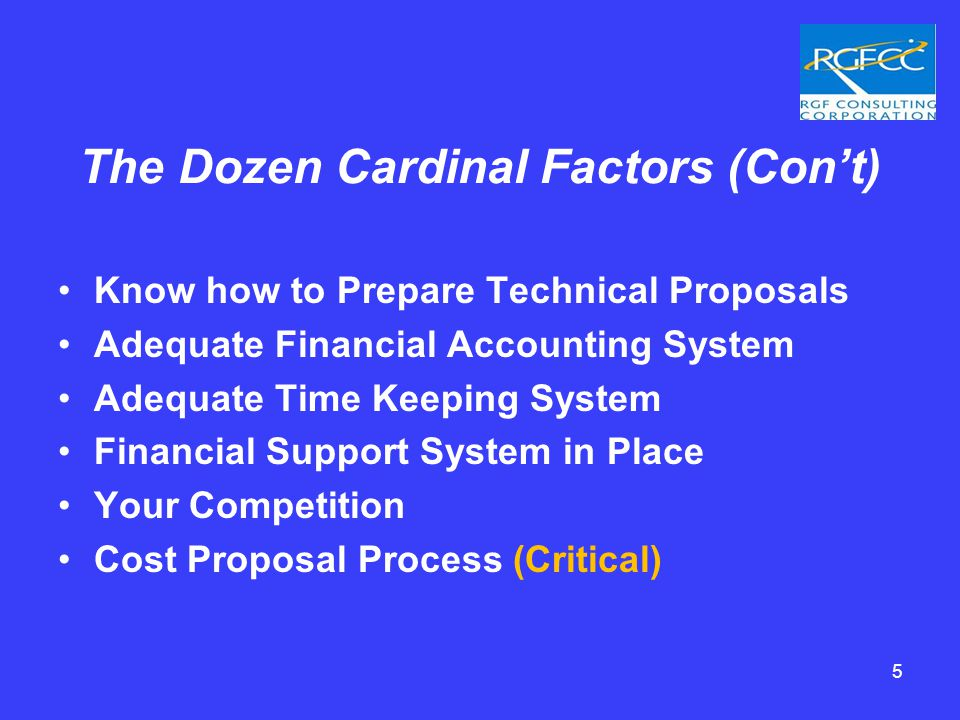 The Dozen Cardinal Factors (Con't) Know how to Prepare Technical Proposals Adequate Financial Accounting System Adequate Time Keeping System Financial Support System in Place Your Competition Cost Proposal Process (Critical) 5