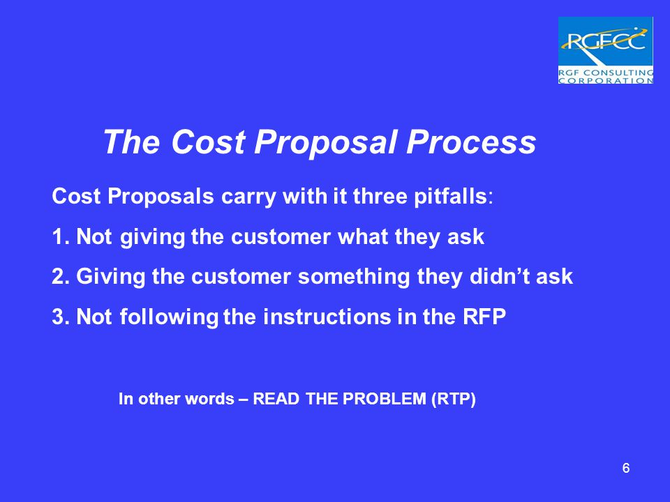 The Cost Proposal Process In other words – READ THE PROBLEM (RTP) Cost Proposals carry with it three pitfalls: 1.