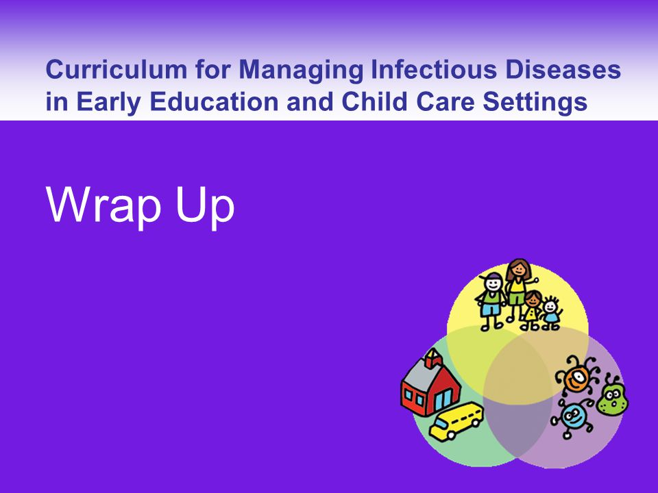 Curriculum for Managing Infectious Diseases – Wrap Up Curriculum for Managing Infectious Diseases in Early Education and Child Care Settings Wrap Up