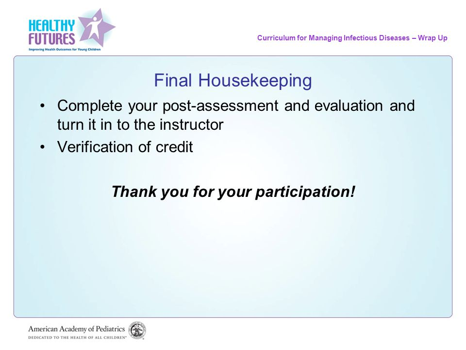Curriculum for Managing Infectious Diseases – Wrap Up Final Housekeeping Complete your post-assessment and evaluation and turn it in to the instructor Verification of credit Thank you for your participation!