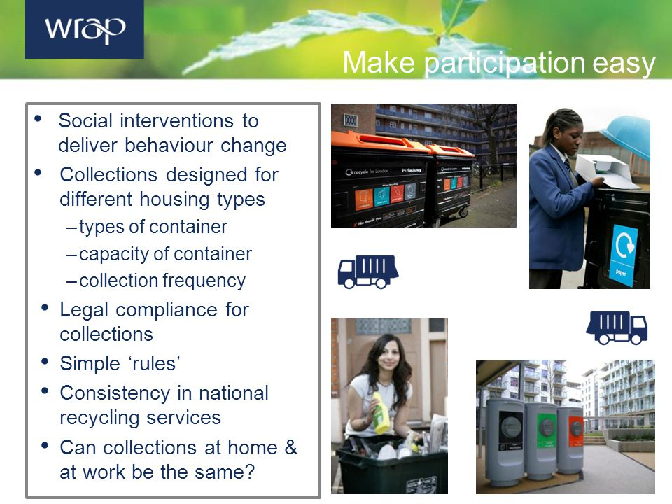 Social interventions to deliver behaviour change Collections designed for different housing types –types of container –capacity of container –collection frequency Legal compliance for collections Simple 'rules' Consistency in national recycling services Can collections at home & at work be the same.