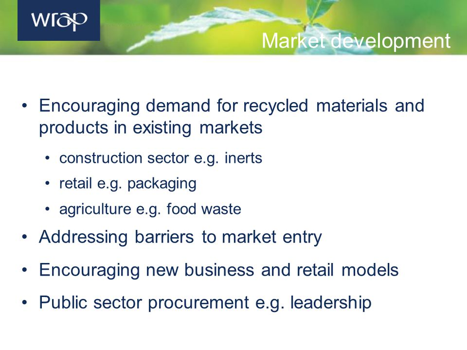 Market development Encouraging demand for recycled materials and products in existing markets construction sector e.g.