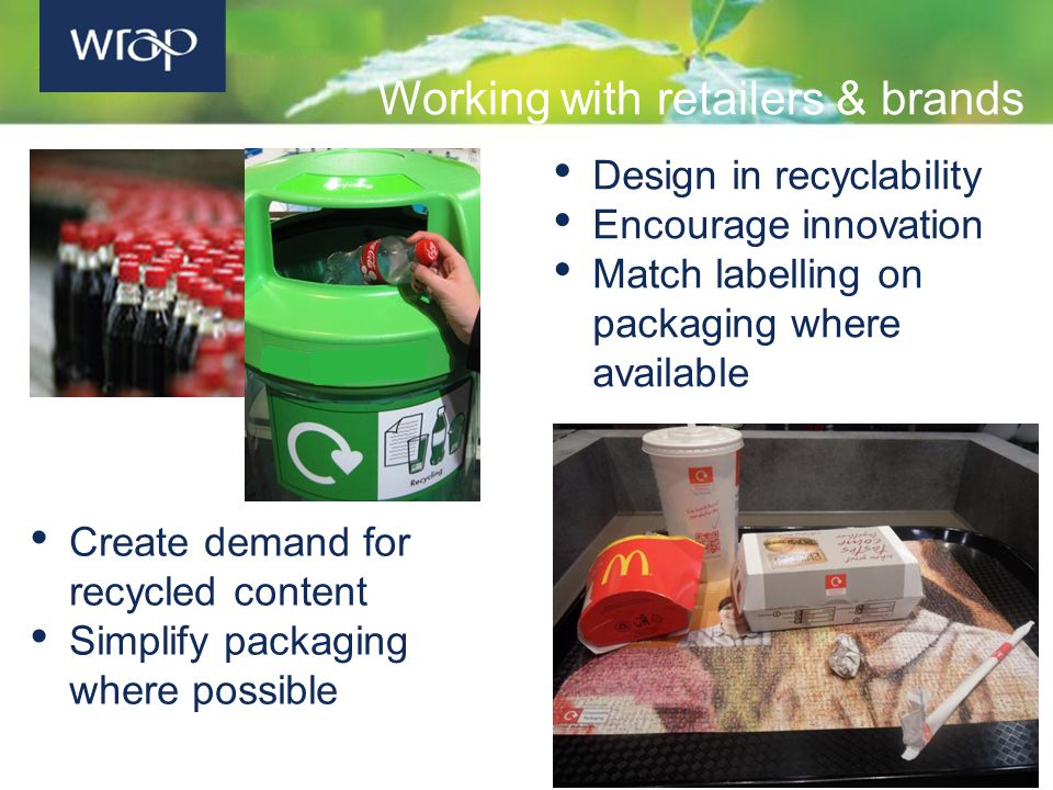 Working with retailers & brands Design in recyclability Encourage innovation Match labelling on packaging where available Create demand for recycled content Simplify packaging where possible