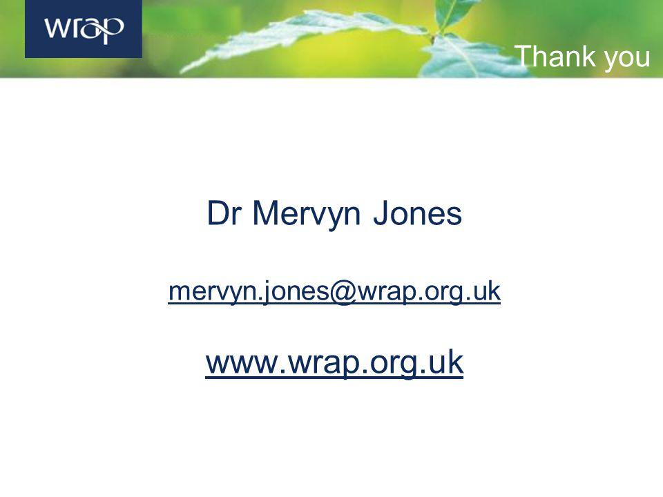 Thank you Dr Mervyn Jones mervyn.jones@wrap.org.uk www.wrap.org.uk