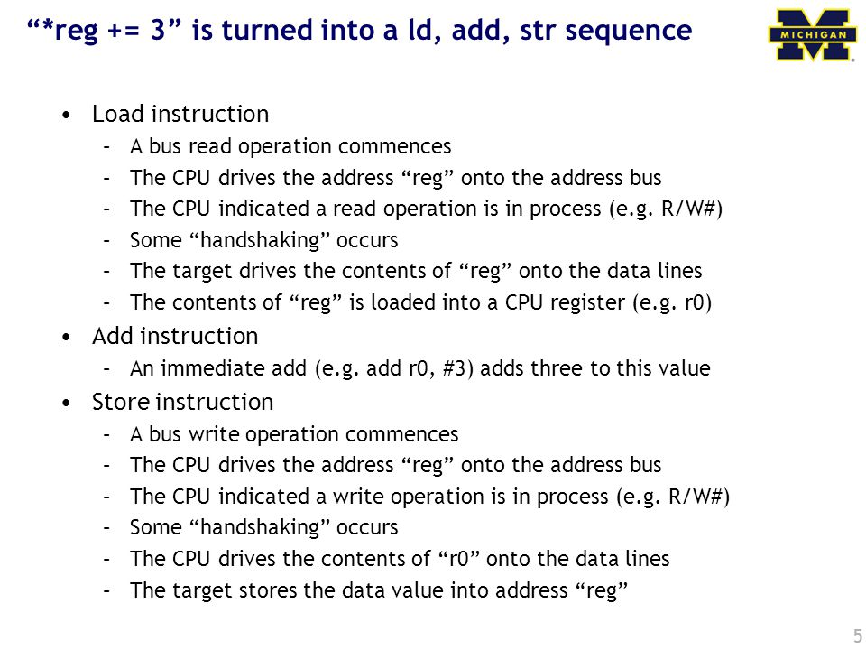 "5 ""*reg += 3"" is turned into a ld, add, str sequence Load instruction –A bus read operation commences –The CPU drives the address ""reg"" onto the addre"