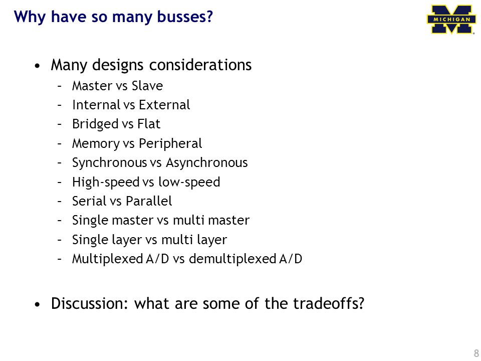 8 Why have so many busses? Many designs considerations –Master vs Slave –Internal vs External –Bridged vs Flat –Memory vs Peripheral –Synchronous vs A