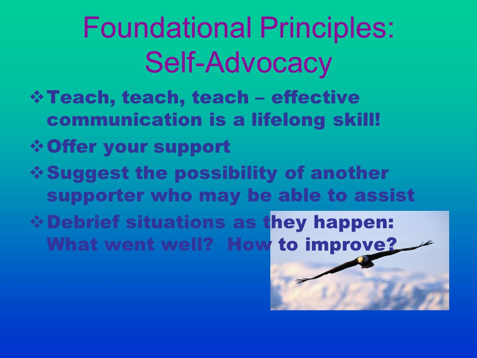 Foundational Principles: Self-Advocacy  Teach, teach, teach – effective communication is a lifelong skill!  Offer your support  Suggest the possibi