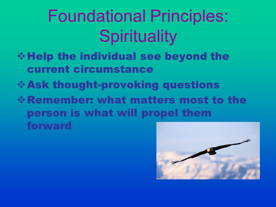 Foundational Principles: Spirituality  Help the individual see beyond the current circumstance  Ask thought-provoking questions  Remember: what mat