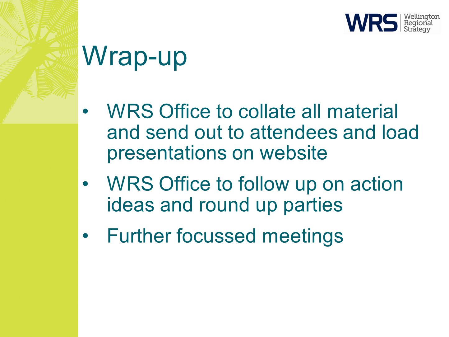Wrap-up WRS Office to collate all material and send out to attendees and load presentations on website WRS Office to follow up on action ideas and rou