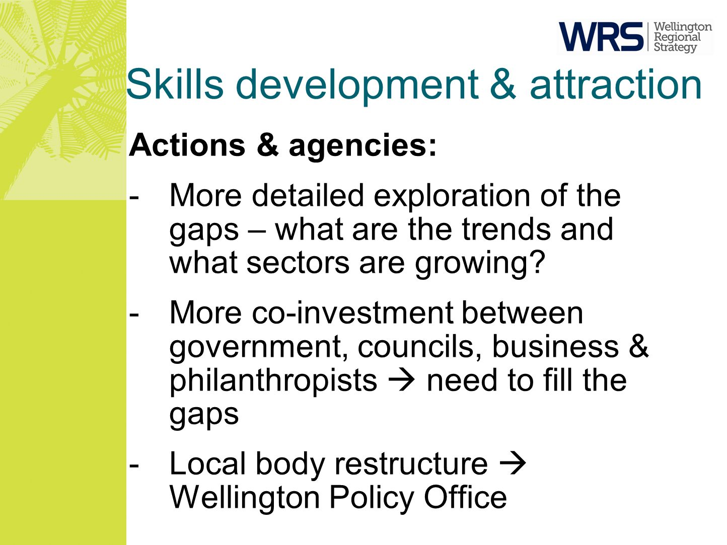 Skills development & attraction Actions & agencies: -More detailed exploration of the gaps – what are the trends and what sectors are growing? -More c