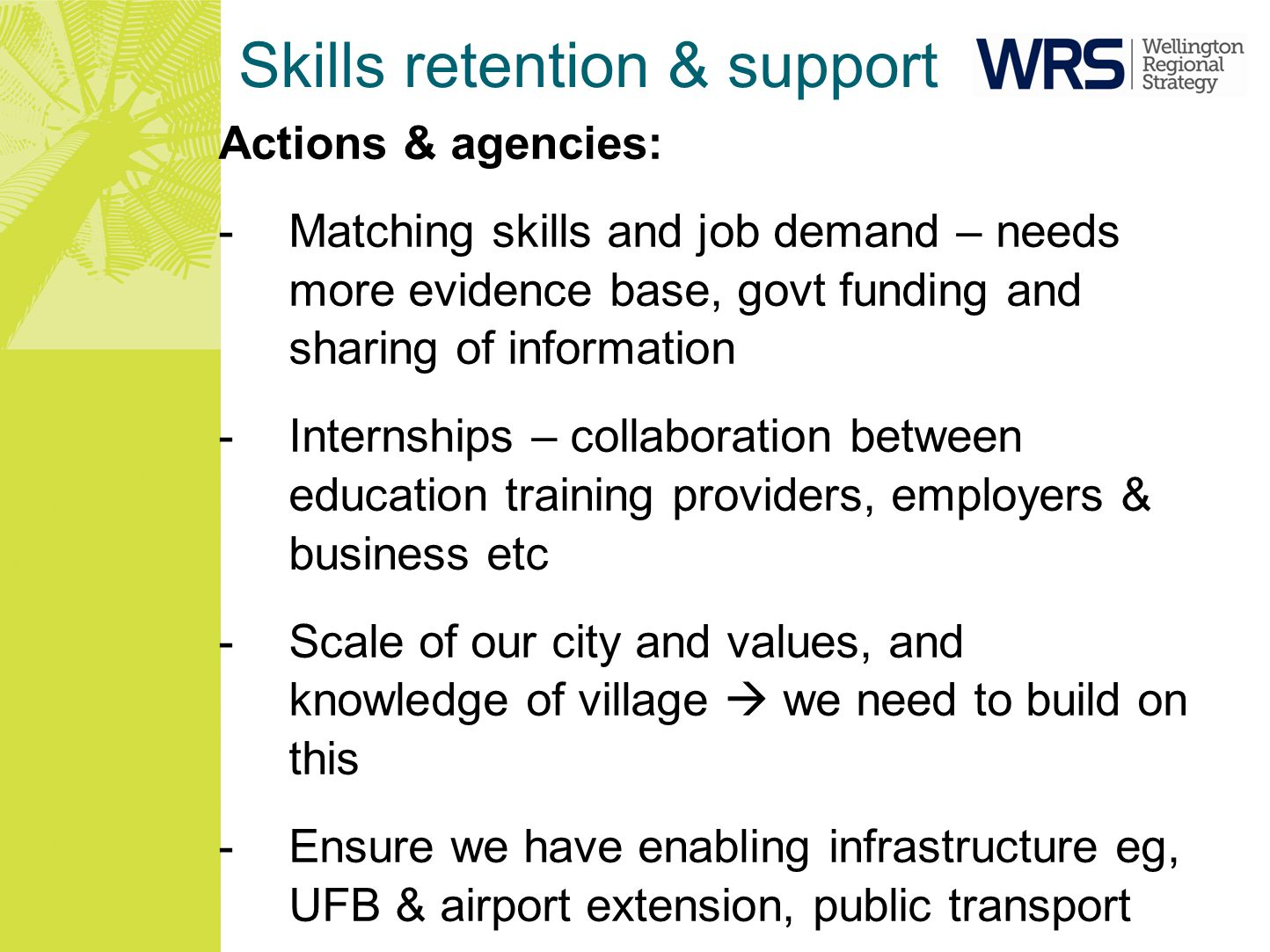 Skills retention & support Actions & agencies: -Matching skills and job demand – needs more evidence base, govt funding and sharing of information -Internships – collaboration between education training providers, employers & business etc -Scale of our city and values, and knowledge of village  we need to build on this -Ensure we have enabling infrastructure eg, UFB & airport extension, public transport