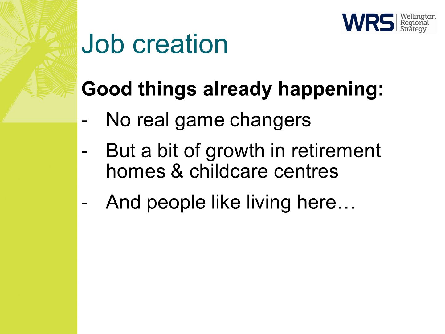 Job creation Good things already happening: -No real game changers -But a bit of growth in retirement homes & childcare centres -And people like livin