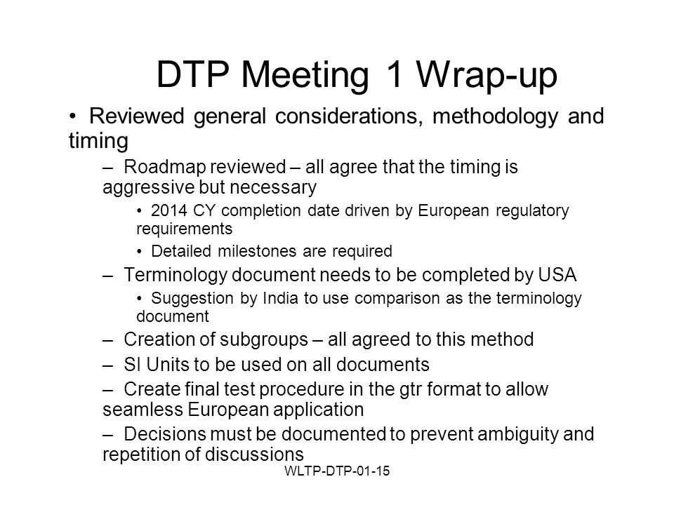 WLTP-DTP-01-15 DTP Meeting 1 Wrap-up Reviewed general considerations, methodology and timing – Roadmap reviewed – all agree that the timing is aggressive but necessary 2014 CY completion date driven by European regulatory requirements Detailed milestones are required – Terminology document needs to be completed by USA Suggestion by India to use comparison as the terminology document – Creation of subgroups – all agreed to this method – SI Units to be used on all documents – Create final test procedure in the gtr format to allow seamless European application – Decisions must be documented to prevent ambiguity and repetition of discussions