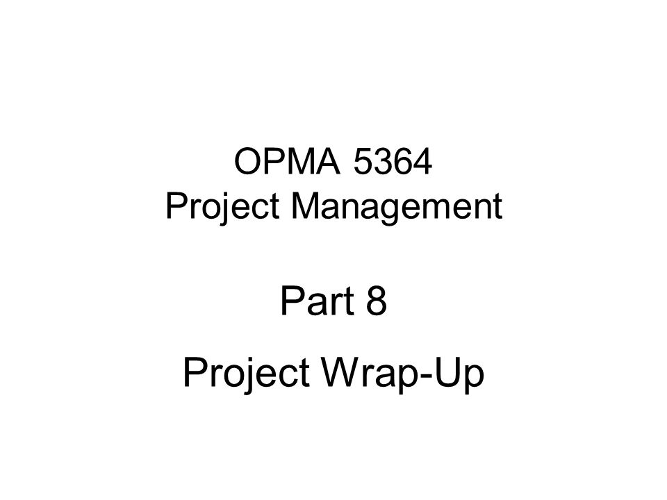 OPMA 5364 Project Management Part 8 Project Wrap-Up