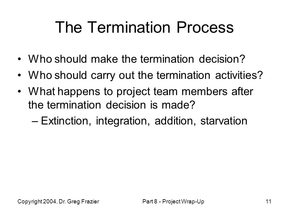 Copyright 2004, Dr. Greg FrazierPart 8 - Project Wrap-Up11 The Termination Process Who should make the termination decision? Who should carry out the