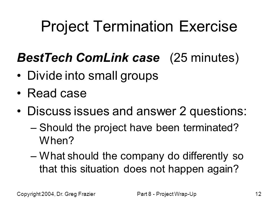 Copyright 2004, Dr. Greg FrazierPart 8 - Project Wrap-Up12 Project Termination Exercise BestTech ComLink case (25 minutes) Divide into small groups Re