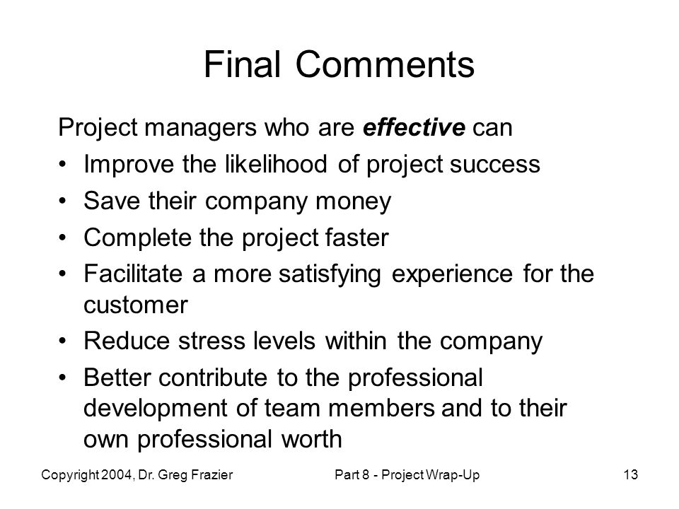 Copyright 2004, Dr. Greg FrazierPart 8 - Project Wrap-Up13 Final Comments Project managers who are effective can Improve the likelihood of project suc