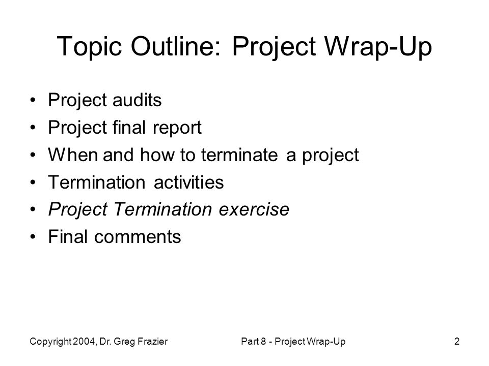 Copyright 2004, Dr. Greg FrazierPart 8 - Project Wrap-Up2 Topic Outline: Project Wrap-Up Project audits Project final report When and how to terminate