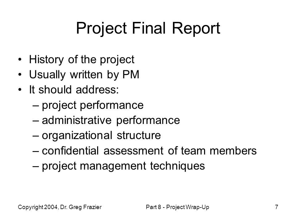 Copyright 2004, Dr. Greg FrazierPart 8 - Project Wrap-Up7 Project Final Report History of the project Usually written by PM It should address: –projec