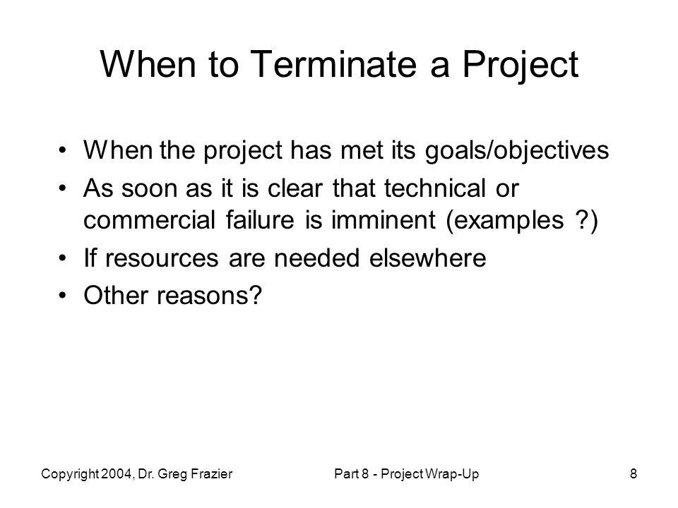 Copyright 2004, Dr. Greg FrazierPart 8 - Project Wrap-Up8 When to Terminate a Project When the project has met its goals/objectives As soon as it is c
