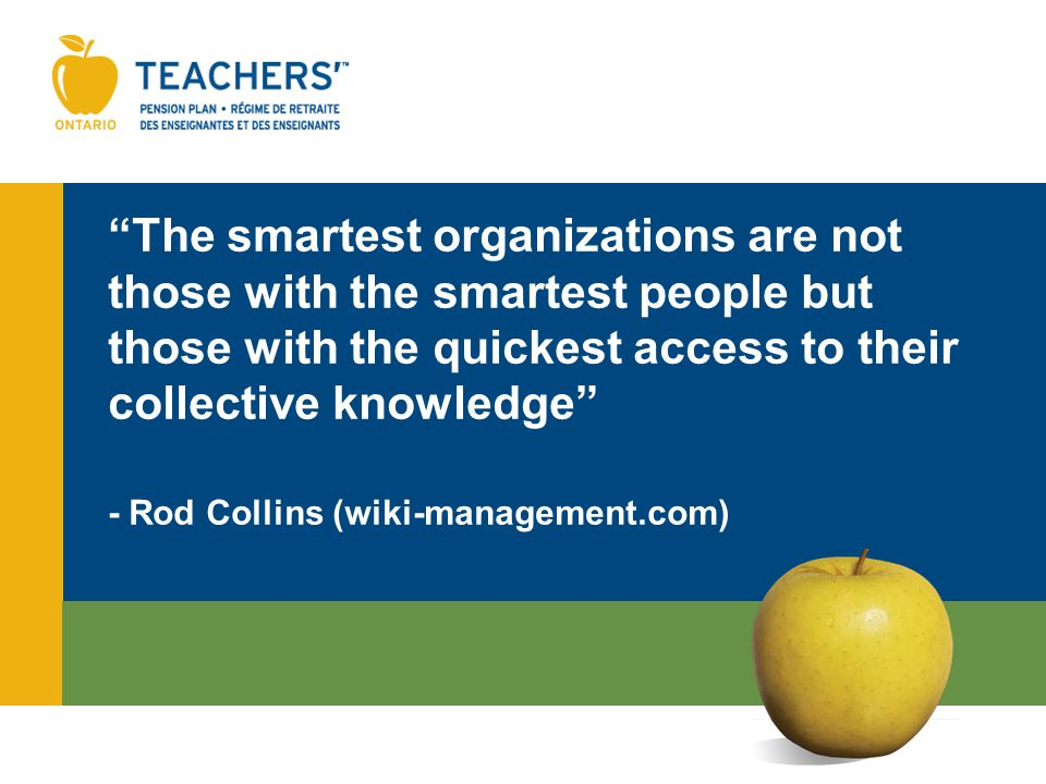 The smartest organizations are not those with the smartest people but those with the quickest access to their collective knowledge - Rod Collins (wiki-management.com)