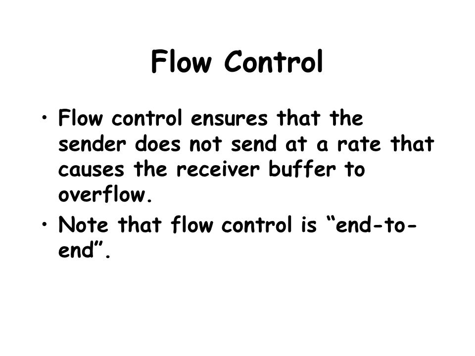 Flow Control Flow control ensures that the sender does not send at a rate that causes the receiver buffer to overflow.