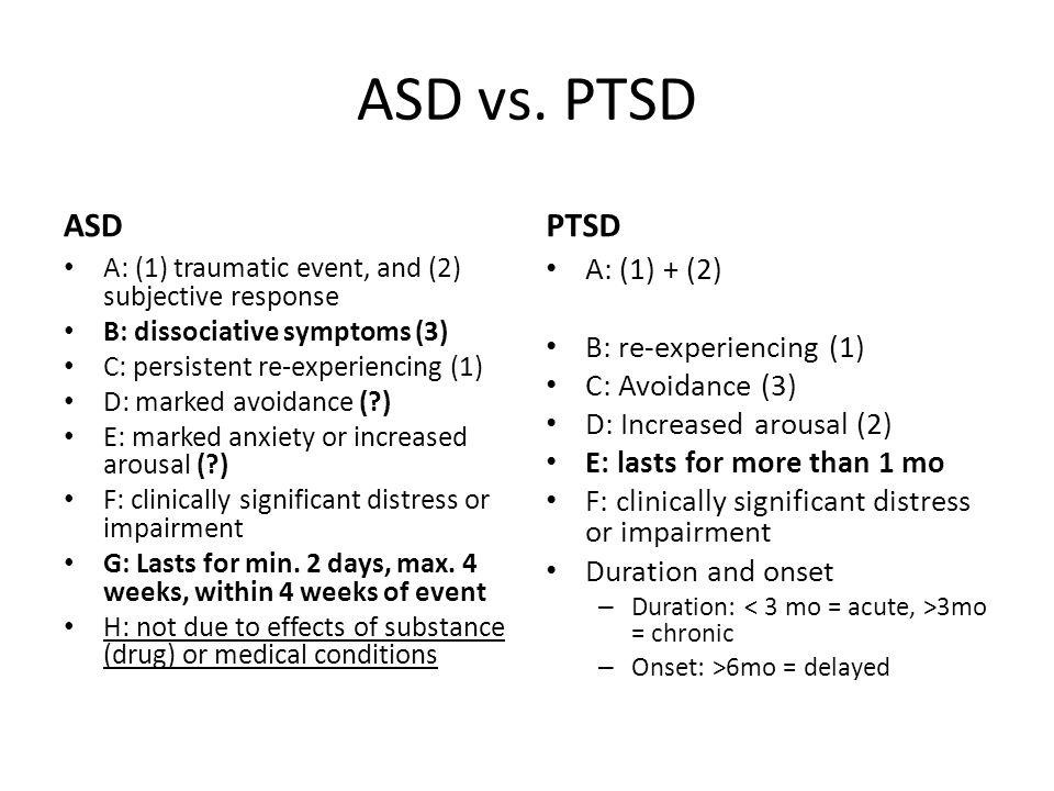 ASD vs. PTSD ASD A: (1) traumatic event, and (2) subjective response B: dissociative symptoms (3) C: persistent re-experiencing (1) D: marked avoidanc